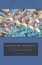 Gagging on Profundity - a Collection of Philosophical Humor by Patrick J. J....