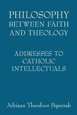 Philosophy Between Faith And Theology: Addresses to Catholic Intellectuals by A