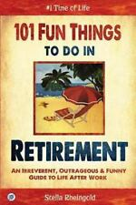 101 Fun Things to do in Retirement: An Irreverent, Outrageous & Funny Guide to L