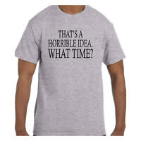 Funny Humor Tshirt That's A Horrible Idea What time? Short or Long Sleeve