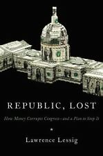 Republic, Lost : How Money Corrupts Congress--And a Plan to Stop It by Lawrence