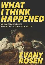 What I Think Happened: An Underresearched History of the Western World by...