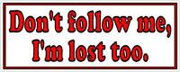 Don't follow me, I'm lost too - Funny Bumper Sticker