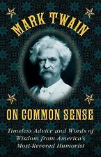 Mark Twain on Common Sense : Timeless Advice and Words of Wisdom from...