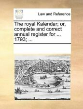 The Royal Kalendar; Or, Complete And Correct Annual Register For ... 1793; .....