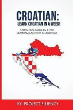 Croatian: Learn Croatian in a Week! : Start Speaking Basic Croatian in Less...
