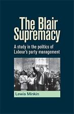 The Blair Supremacy : A Study in the Politics of Labour's Party Management by...