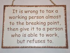 Funny sign~ It is wrong to tax a working person to the breaking point ...