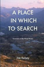 Place in Which to Search : Summers in the Wind Rivers: By Kelsey, Joe