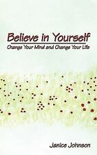 Believe in Yourself : Change Your Mind and Change Your Life by Janice Johnson...
