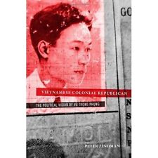 Vietnamese Colonial Republican: The Political Vision of Vu Trong Phung by...