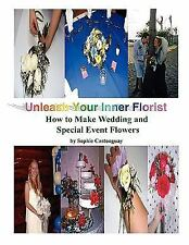 Unleash Your Inner Florist : How to Make Wedding and Special Event Flowers by...