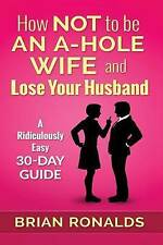 How Not to be an A-Hole Wife and Lose Your Husband (A-Hole Series) (Volume 2)