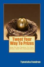 Tweet Your Way to Prizes : How to Use Twitter to Find, Enter, and Win...