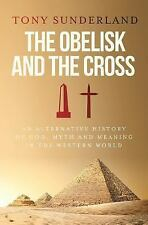 The Obelisk and the Cross : An Alternative History of God, Myth and Meaning...