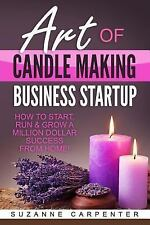 Art of Candle Making Business Startup : How to Start, Run and Grow a Million...