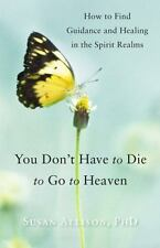 You Don't Have to Die to Go to Heaven: How to Find Guidance and Healing in the