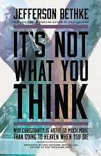It's Not What You Think: Why Christianity is About So Much More Than Going to...