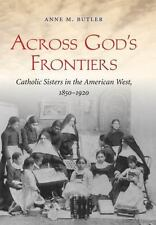 Across God's Frontiers : Catholic Sisters in the American West, 1850-1920: By...