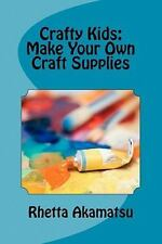 Crafty Kids: Make Your Own Craft Supplies : Stories and Recipes for Crafting...