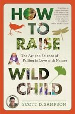 How to Raise a Wild Child: The Art and Science of Falling in Love with Nature...