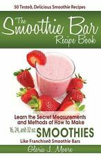 The Smoothie Bar Recipe Book - Secret Measurements and Methods by Gloria J....