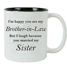 I'm happy you are my Brother-in-Law but I laugh because you married my sister -