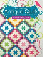 Recreating Antique Quilts : Re-Envisioning, Modifying & Simplifying Museum Qu...