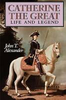 Catherine the Great. Life and Legend by Alexander, John T. (Professor of History