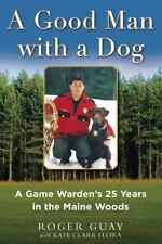 A Good Man with a Dog : A Retired Game Warden's 25 Years in the Maine Woods...