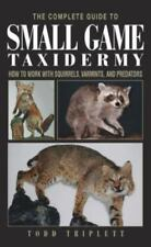 The Complete Guide to Small Game Taxidermy : How to Work with Squirrels,...