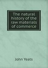 The natural history of the raw materials of commerce by Yeats, John,,