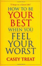 How to Be Your Best When You Feel Your Worst by Casey Treat
