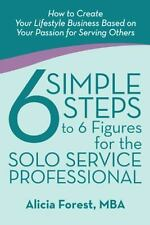 6 Simple Steps to 6 Figures for the Solo Service Professional : How to Create...
