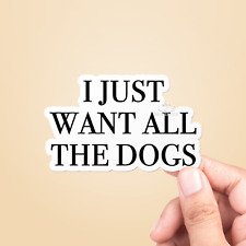 I Just Want All The Dogs Vinyl Sticker - Laptop Sticker / Animal Stickers