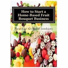 How to Start a Home-Based Fruit Bouquet Business by Ms Heather Gifford...