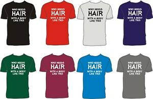 WHO NEEDS HAIR WITH A BODY LIKE THIS Funny T-shirt