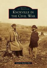 Knoxville In The Civil War (images Of America): By Joan L. Markel  PhD, PhD