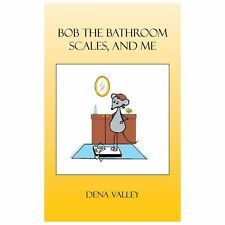 Bob the Bathroom Scales, and Me by Dena Valley (2013, Paperback)