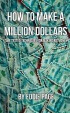 How to Make a Million Dollars : Proven Quick-Tips for Those Who Want to Earn...