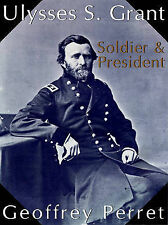 NEW Ulysses S. Grant: Soldier & President by Geoffrey Perret
