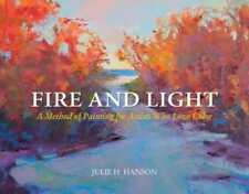 Fire and Light: A Method of Painting for Artists Who Love Color by Julie Hanson