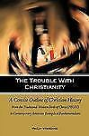 The Trouble with Christianity : A Concise Outline of Christian History by...