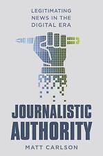 Journalistic Authority: Legitimating News in the Digital Era by Matt Carlson...