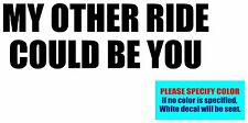 My Other Ride Could Be You Vinyl decal sticker Graphic Die Cut 7""
