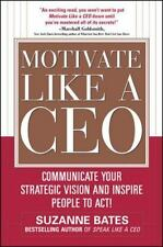 Motivate Like a CEO:  Communicate Your Strategic Vision and Inspire People to Ac