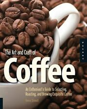 The Art and Craft of Coffee: An Enthusiast's Guide to Selecting, Roasting, and B