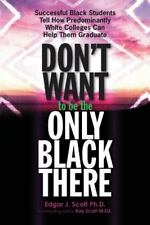 Don't Want to Be the Only Black There : Successful Black Students Tell How...