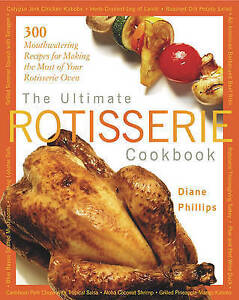 Ultimate Rotisserie Cookbook: 300 Mouthwatering Recipes for Making the Most of Y