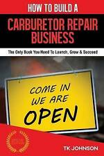How To Build A Carburetor Repair Business: The Only Book You Need To Launch, Gro